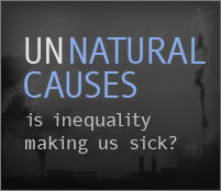 UNNATURAL CAUSES is inequality making us sick?